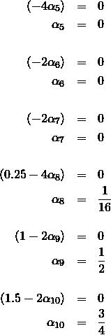 \begin{eqnarray*} (-4\alpha_5)        & = & 0 \\ \alpha_5    & = & 0            \\ &   &  \\ (-2\alpha_6)        & = & 0 \\ \alpha_6    & = & 0             \\ &   &\\ (-2\alpha_7)        & = & 0 \\ \alpha_7    & = & 0             \\ &   &   \\ (0.25-4\alpha_8)    & = & 0 \\ \alpha_8    & = & \frac{1}{16}  \\ &   &\\ (1-2\alpha_9)       & = & 0 \\ \alpha_9    & = & \frac{1}{2}   \\ &   &\\ (1.5-2\alpha_{10})  & = & 0 \\ \alpha_{10} & = & \frac{3}{4} \end{eqnarray*}
