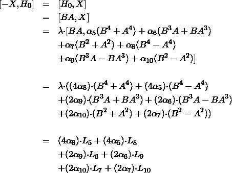 \begin{eqnarray*} [-X,H_{0}] & = & [H_{0},X] \\ & = & [BA,X] \\ & = & {\lambda}{\cdot}[BA,\alpha_{5}(B^{4}+A^{4})+\alpha_{6}(B^{3}A+BA^{3}) \\ &   &                     +\alpha_{7}(B^{2}+A^{2})+\alpha_{8}(B^{4}-A^{4}) \\ &   &                     +\alpha_{9}(B^{3}A-BA^{3})+\alpha_{10}(B^{2}-A^{2})] \\ &   & \\ & = & {\lambda}{\cdot}( (4\alpha_8){\cdot}(B^{4}+A^{4}) + (4\alpha_5){\cdot}(B^{4}-A^{4}) \\ &   &  + (2\alpha_9){\cdot}(B^{3}A+BA^{3}) + (2\alpha_6){\cdot}(B^{3}A-BA^{3}) \\ &   &  + (2\alpha_{10}){\cdot}(B^{2}+A^{2}) + (2\alpha_7){\cdot}(B^{2}-A^{2})) \\ &   & \\ & = & (4\alpha_8){\cdot}L_{5} + (4\alpha_5){\cdot}L_{8} \\ &   &  + (2\alpha_9){\cdot}L_{6} + (2\alpha_6){\cdot}L_{9} \\ &   &  + (2\alpha_{10}){\cdot}L_{7} + (2\alpha_7){\cdot}L_{10} \\ &   & \end{eqnarray*}