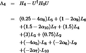 \begin{eqnarray*} \Lambda_{4} & = & H_{4} - U^{\dagger}H_{0}U \nonumber \\ &   & \nonumber \\ & = & (0.25-4\alpha_8)L_{5} + (1-2\alpha_9)L_{6} \\ &   & + (1.5-2\alpha_{10})L_{7} + (1.5)L_{4} \nonumber \\ &   & + (3)L_{3} + (0.75)L_{2} \nonumber \\ &   & + (-4\alpha_5){\cdot}L_{8} + (-2\alpha_6){\cdot}L_{9} \nonumber \\ &   & + (-2\alpha_7){\cdot}L_{10} \nonumber \end{eqnarray*}